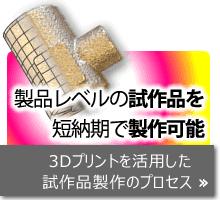 3D プリント活用事例 より製品に近い試作品をスピーディに製作します